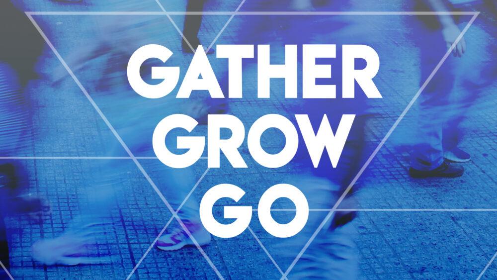 Gather - Grow - Go